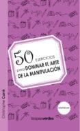 50 EJERCICIOS PARA DOMINAR EL ARTE DE LA MANIPULACION - 9788492716999 - NICOLE CARRE