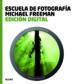ESCUELA FOTOGRAFIA. EDICION DIGITAL MICHAEL FREEMAN