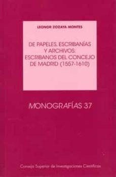 de papeles, escribanias y archivos: escribanos del concejo de mad rid (1557-1610)-leonor zozaya montes-9788400093709