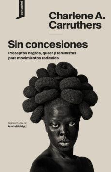 Descargar libro SIN CONCESIONES: PRECEPTOS NEGROS, QUEER Y FEMINISTAS PARA MOVIMI ENTOS RADICALES de CHARLENE A. CARRUTHERS 9788416205509