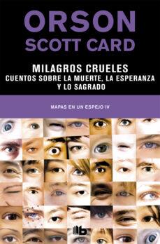 Libros en inglés pdf para descargar gratis MILAGROS CRUELES: CUENTOS SOBRE LA MUERTE, LA ESPERANZA Y LO SAGRADO (MAPAS EN UN ESPEJO 4) 9788490709009 de ORSON SCOTT CARD (Spanish Edition) RTF CHM PDF