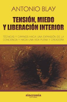 tension, miedo y liberacion interior: tecnicas y caminos hacia una expansion de la conciencia y hacia una vida plena y creadora-antonio blay-9788494744709