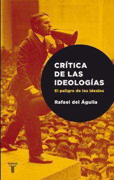 critica las ideologias. el peligro de los ideales-rafael del aguila tejerina-9788430606719