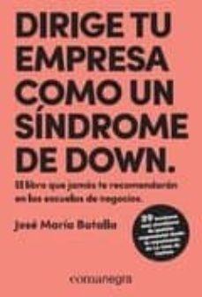 dirige tu empresa como un sindrome de down: el libro que jamas te recomendaran en las escuelas de negocios-jose maria batalla escriva-9788417188429