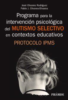Libros en línea descarga gratuita PROGRAMA PARA LA INTERVENCIÓN PSICOLÓGICA DEL MUTISMO SELECTIVO E N CONTEXTOS EDUCATIVOS de JOSE OLIVARES RODRIGUEZ, PABLO J. OLIVARES OLIVARES 9788436841329 FB2 MOBI