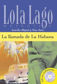 Descarga gratuita de prueba de libros electrónicos LA LLAMADA DE LA HABANA (LOLA LAGO DETECTIVE. NIVEL 2) (INCLUYE C D-ROM) 9788484431329 in Spanish