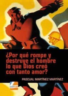 ¿por qué rompe y destruye el hombre lo que dios creo con tanto amor?-pascual martinez-9788494282829