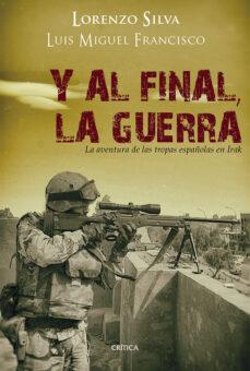 y al final, la guerra: la aventura de las tropas españolas en ira k-lorenzo silva-luis miguel francisco-9788498926729