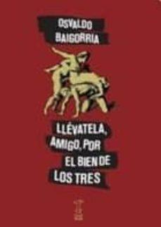 Descargas de libros gratis en línea LLEVATELA, AMIGO, POR EL BIEN DE LOS TRES  de OSVALDO BAIGORRIA (Spanish Edition) 9789871622429