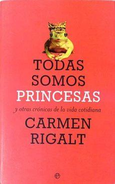 TODAS SOMOS PRINCESAS Y OTRAS CRÓNICAS DE LA VIDA COTIDIANA - CARMEN RIGALT | Triangledh.org