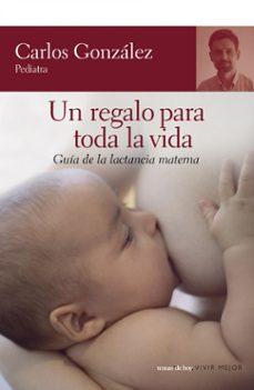 Descargar libros de texto en pdf en línea UN REGALO PARA TODA LA VIDA: GUIA DE LA LACTANCIA MATERNA de CARLOS GONZALEZ