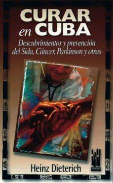 Ebooks descargas gratuitas txt CURAR EN CUBA DESCUBRIMIENTOS Y PREVENCION DEL SIDA, CANCER, PARK INSON Y OTRAS (Literatura española)  9788481361049 de HEINZ DIETERICH