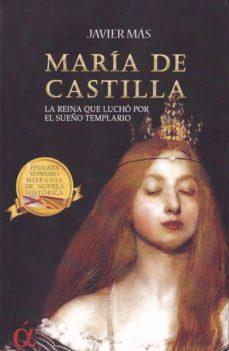 Descarga de libros de Rapidshare MARIA DE CASTILLA: LA REINA QUE LUCHO POR EL SUEÑO TEMPLARIO  de JAVIER MAS