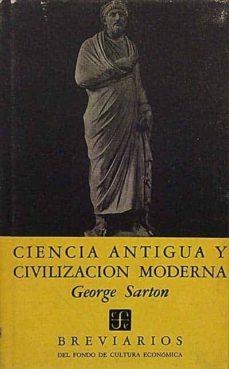 CIENCIA ANTIGUA Y CIVILIZACIÓN MODERNA - GEORGE SARTON |