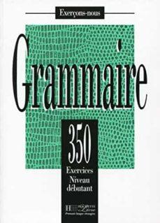Descargar libros en línea gratis en pdf GRAMMAIRE: 350 EXERCISES, NIVEAU DEBUTANT 9782011550569 en español DJVU ePub RTF