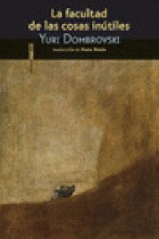 Descarga gratuita de documentos de texto de libros electrónicos. LA FACULTAD DE LAS COSAS INUTILES 9788415601869 (Literatura española)  de YURY DOMBROVSKY