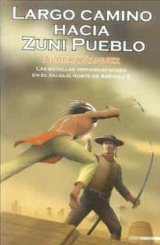 Descarga de libros completos gratis. LARGO CAMINO HACIA ZUNI PUEBLO: LAS BATALLAS HISPANO-APACHES EN E L SALVAJE NORTE DE AMERICA II de ALBER VAZQUEZ 9788492400669