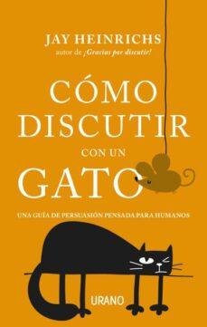 Descargar COMO DISCUTIR CON UN GATO: UNA GUIA DE PERSUASION PENSADA PARA HUMANOS gratis pdf - leer online