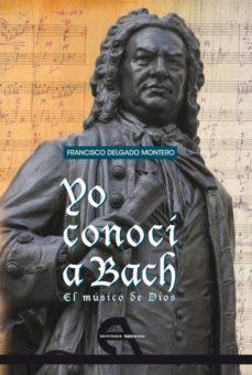 yo conoci a bach: el musico de dios-francisco delgado montero-9788492531479