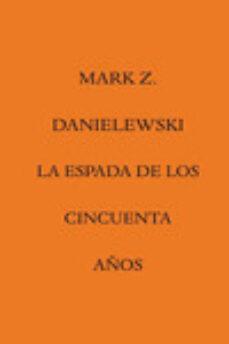 Real libro pdf descarga gratuita web LA ESPADA DE LOS CINCUENTA AÑOS CHM (Spanish Edition) 9788492837779 de MARK Z. DANIELEWSKI