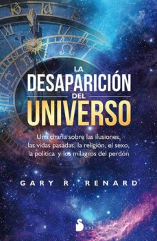 la desaparicion del universo: una charla sobre las ilusiones, las vidas pasadas, la religion, el sexo, la política y los milagros  del perdon-gary r. renard-9788416579389