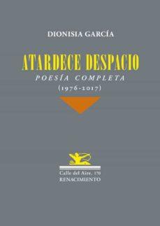 atardece despacio: poesia completa (1976-2017)-dionisia garcia-9788417266189