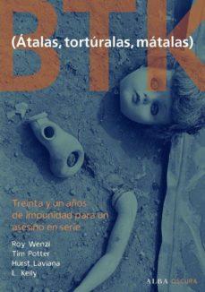 btk (atalas, torturalas, matalas): treinta y un años de impunidad para un asesino en serie-roy wenzl-tim potter-9788484286189
