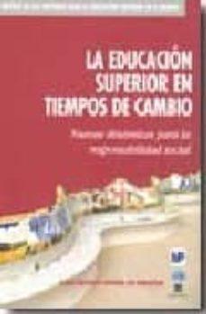 Descargar LA EDUCACION SUPERIOR EN TIEMPOS DE CAMBIO: NUEVAS DINAMICAS PARA LA RESPONSABILIDAD DE CAMBIO gratis pdf - leer online