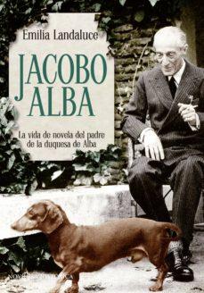 Descargar libros de epub mobi JACOBO ALBA: LA VIDA DE NOVELA DEL PADRE DE LA DUQUESA DE ALBA