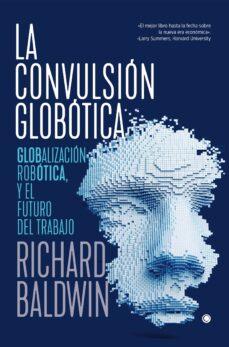 Caja de libro LA CONVULSIÓN GLOBÓTICA: ROBÓTICA, GLOBALIZACIÓN Y EL FUTURO DEL TRABAJO de RICHARD BALDWIN CHM DJVU PDB
