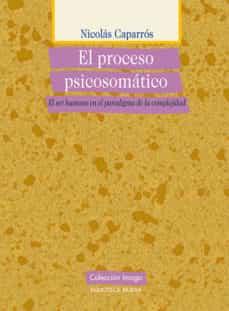 Descargar libro de google EL PROCESO PSICOSOMATICO: EL SER HUMANO EN EL PARADIGMA DE LA CO MPLEJIDAD 9788497428699