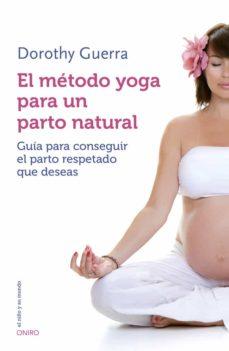 Descarga online de libros EL METODO YOGA PARA UN PARTO NATURAL PDF RTF PDB de DOROTHY GUERRA (Literatura española) 9788497547499
