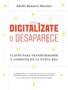 digitalizate o desaparece: claves para transformarse y competir en la nueva era-adolfo ramirez morales-9788498754599