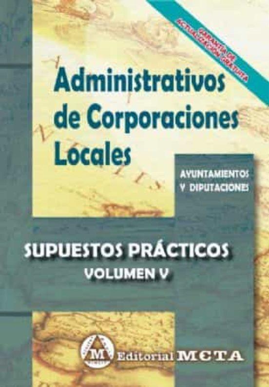 ADMINISTRATIVOS DE CORPORACIONES LOCALES VOLUMEN V: SUPUESTOS PRACTICOS