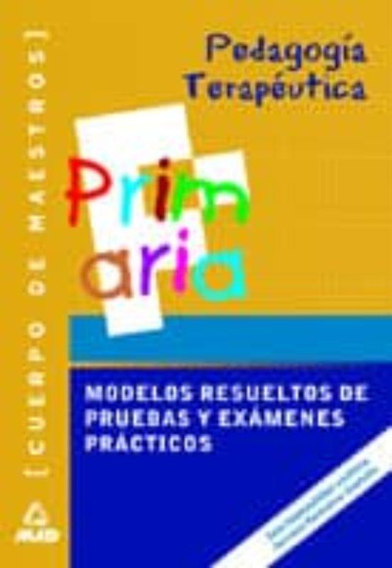 CUERPO DE MAESTROS: PEDAGOGIA TERAPEUTICA. MODELOS RESUELTOS: PRU EBAS Y EXAMENES PRACTICOS