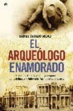 el arqueologo enamorado: historia oculta de la arqueologia españo la: de los hallazgos fortuitos a los falsificadores de tesoros-daniel casado rigalt-9788497348379