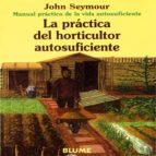 la practica del horticultor autosuficiente (manual practico de la vida autosuficiente) (6ª ed.)-john seymour-9788480761659